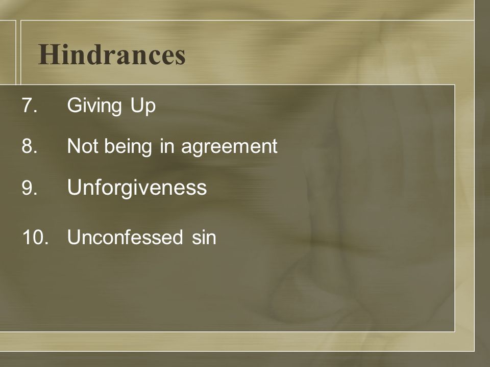 Hindrances 7. Giving Up 8. Not being in agreement 9. Unforgiveness 10. Unconfessed sin