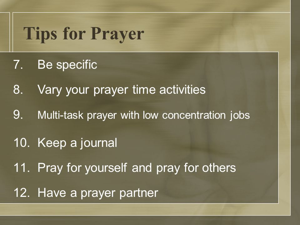 Tips for Prayer 7. Be specific 8. Vary your prayer time activities 9.