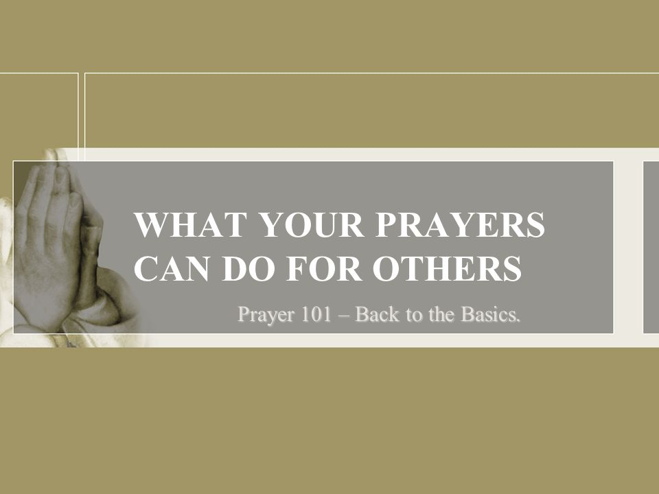 WHAT YOUR PRAYERS CAN DO FOR OTHERS Prayer 101 – Back to the Basics.