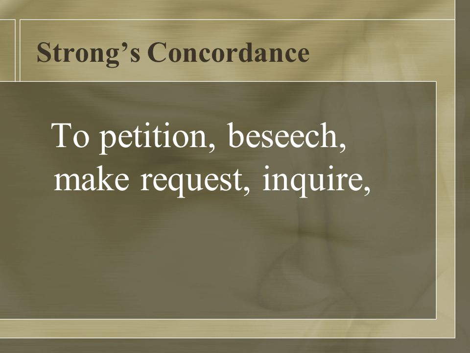 Strong's Concordance To petition, beseech, make request, inquire,
