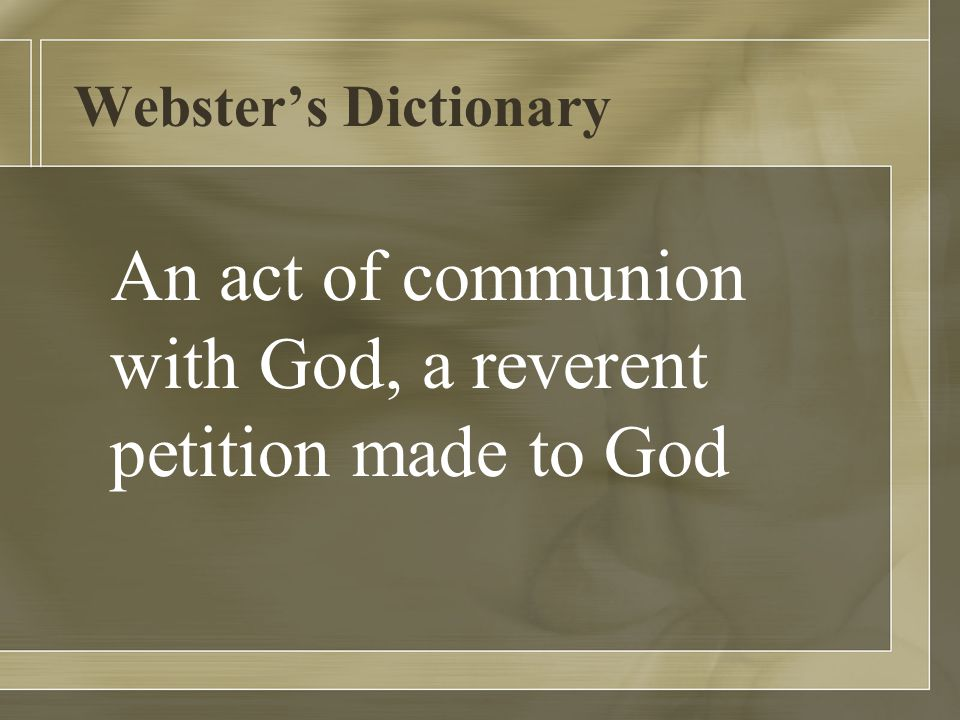 Webster's Dictionary An act of communion with God, a reverent petition made to God