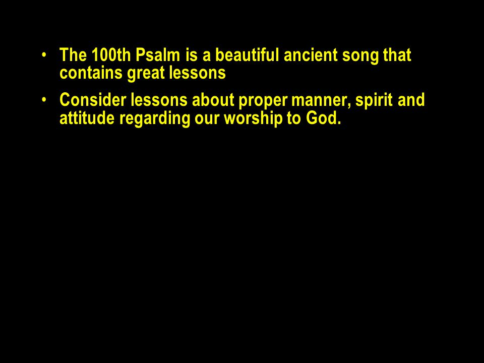 The 100th Psalm is a beautiful ancient song that contains great lessons Consider lessons about proper manner, spirit and attitude regarding our worshi