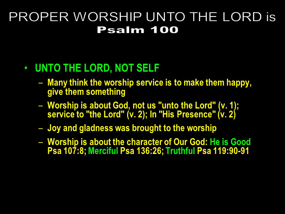 UNTO THE LORD, NOT SELF – Many think the worship service is to make them happy, give them something – Worship is about God, not us