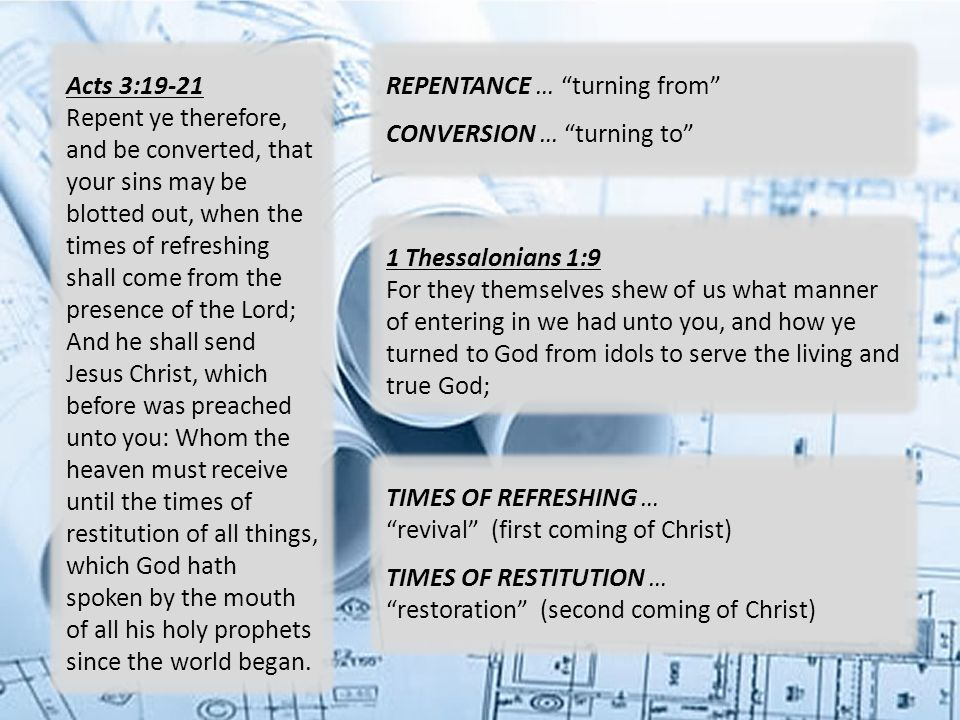 Acts 3:19-21 Repent ye therefore, and be converted, that your sins may be blotted out, when the times of refreshing shall come from the presence of the Lord; And he shall send Jesus Christ, which before was preached unto you: Whom the heaven must receive until the times of restitution of all things, which God hath spoken by the mouth of all his holy prophets since the world began.