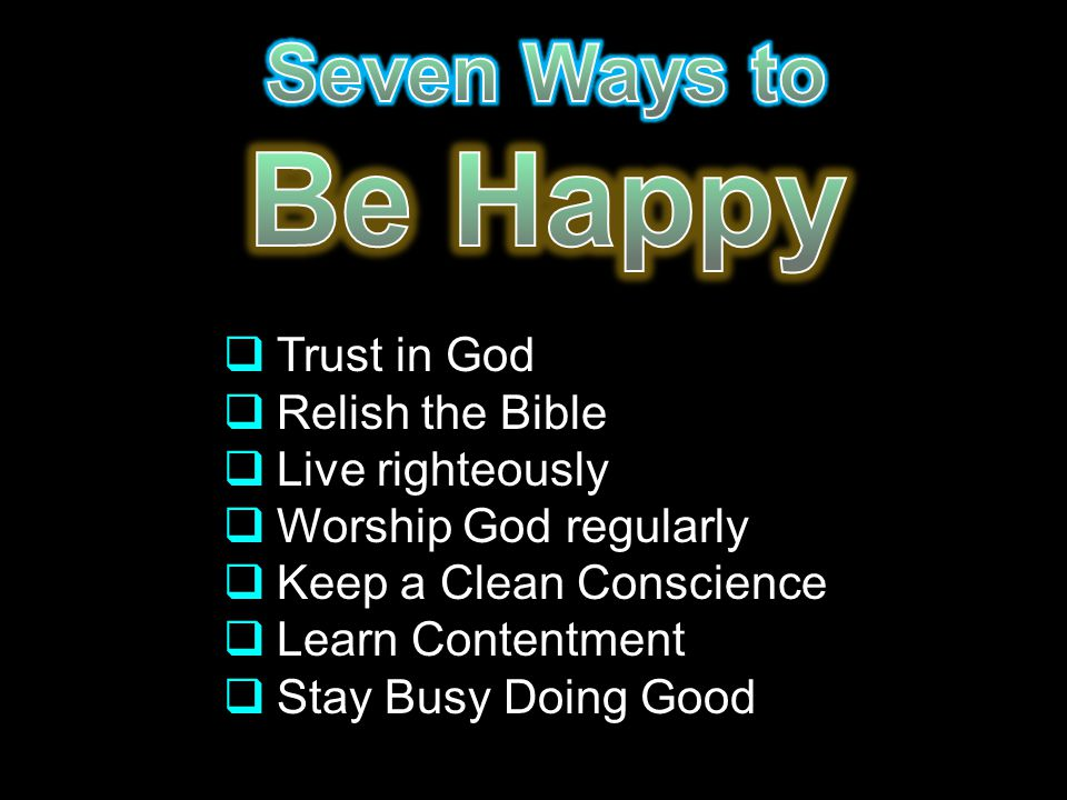  Trust in God  Relish the Bible  Live righteously  Worship God regularly  Keep a Clean Conscience  Learn Contentment  Stay Busy Doing Good