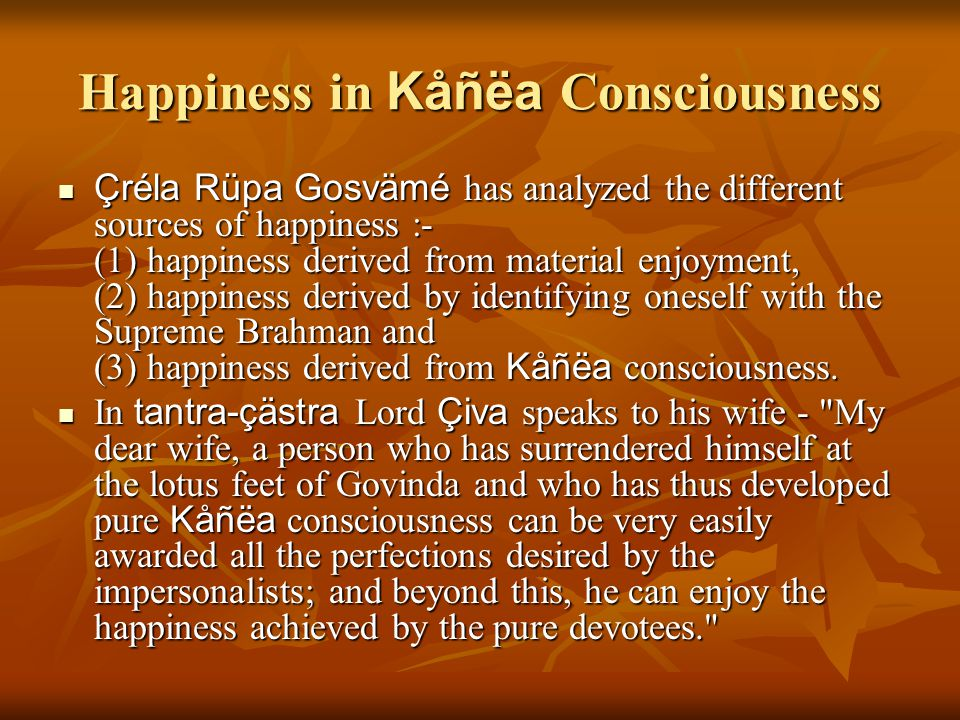 Happiness in Kåñëa Consciousness Çréla Rüpa Gosvämé has analyzed the different sources of happiness :- (1) happiness derived from material enjoyment,