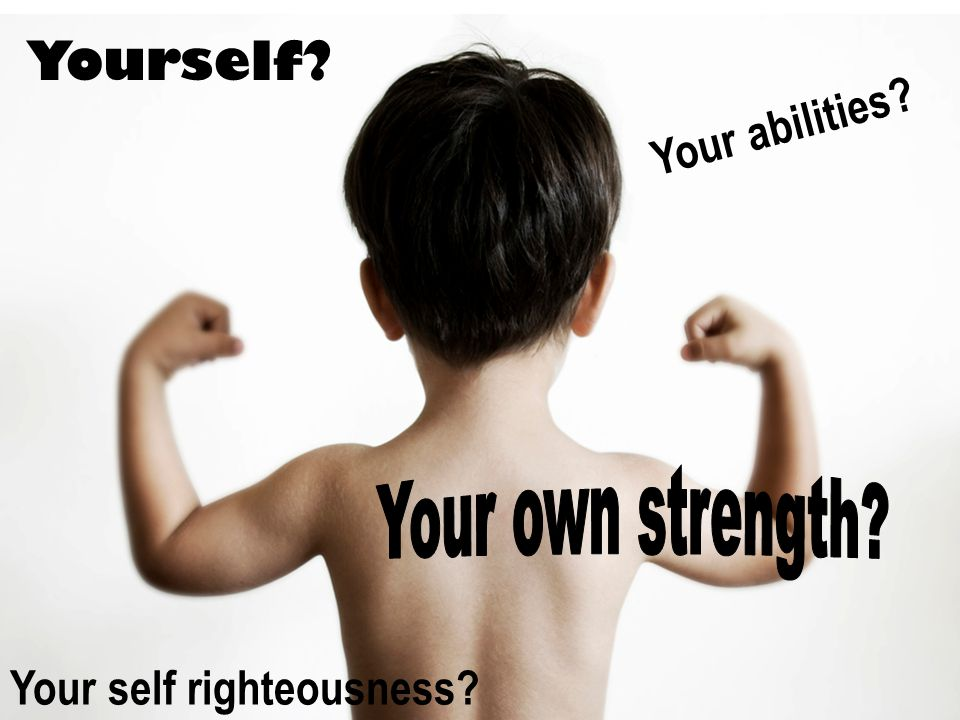Yourself? Your abilities? Your self righteousness?