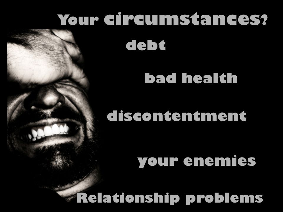 Your circumstances ? debt bad health Relationship problems discontentment your enemies