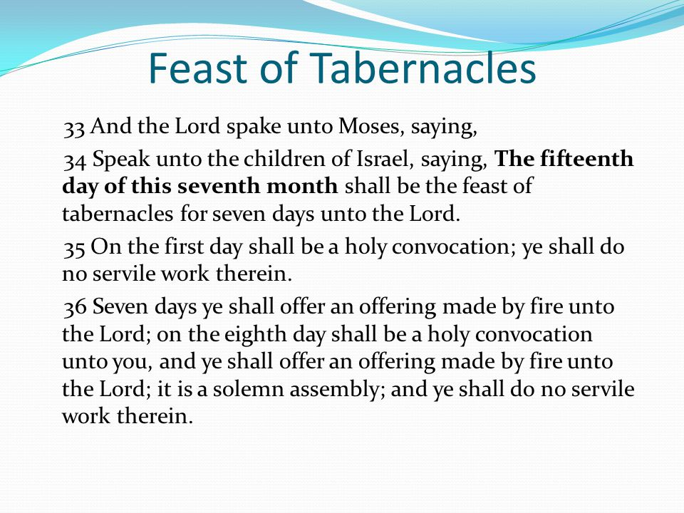 Feast of Tabernacles 33 And the Lord spake unto Moses, saying, 34 Speak unto the children of Israel, saying, The fifteenth day of this seventh month shall be the feast of tabernacles for seven days unto the Lord.