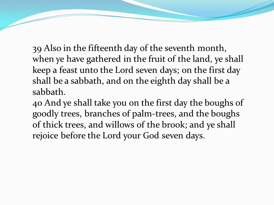 39 Also in the fifteenth day of the seventh month, when ye have gathered in the fruit of the land, ye shall keep a feast unto the Lord seven days; on the first day shall be a sabbath, and on the eighth day shall be a sabbath.