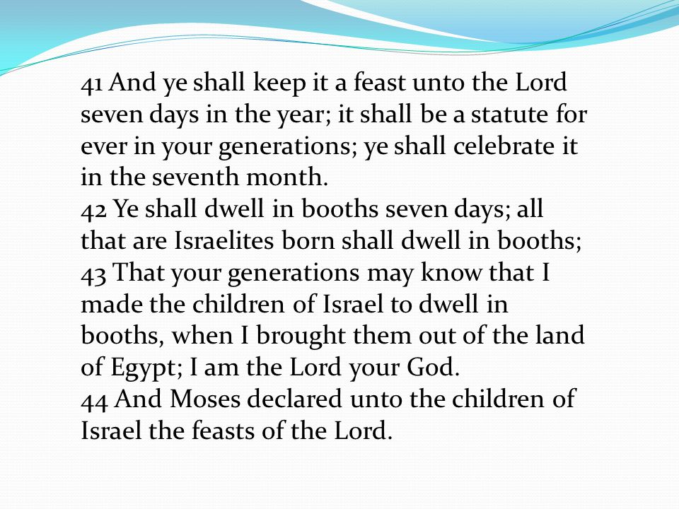 41 And ye shall keep it a feast unto the Lord seven days in the year; it shall be a statute for ever in your generations; ye shall celebrate it in the seventh month.
