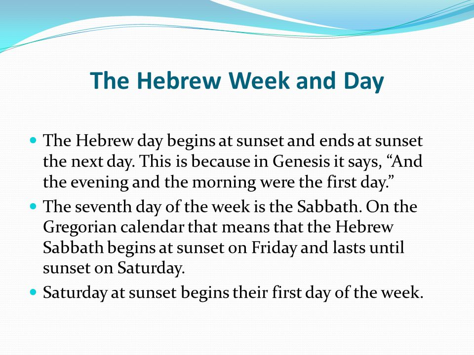 The Hebrew Week and Day The Hebrew day begins at sunset and ends at sunset the next day.