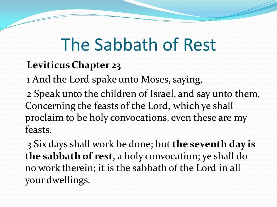 The Sabbath of Rest Leviticus Chapter 23 1 And the Lord spake unto Moses, saying, 2 Speak unto the children of Israel, and say unto them, Concerning the feasts of the Lord, which ye shall proclaim to be holy convocations, even these are my feasts.