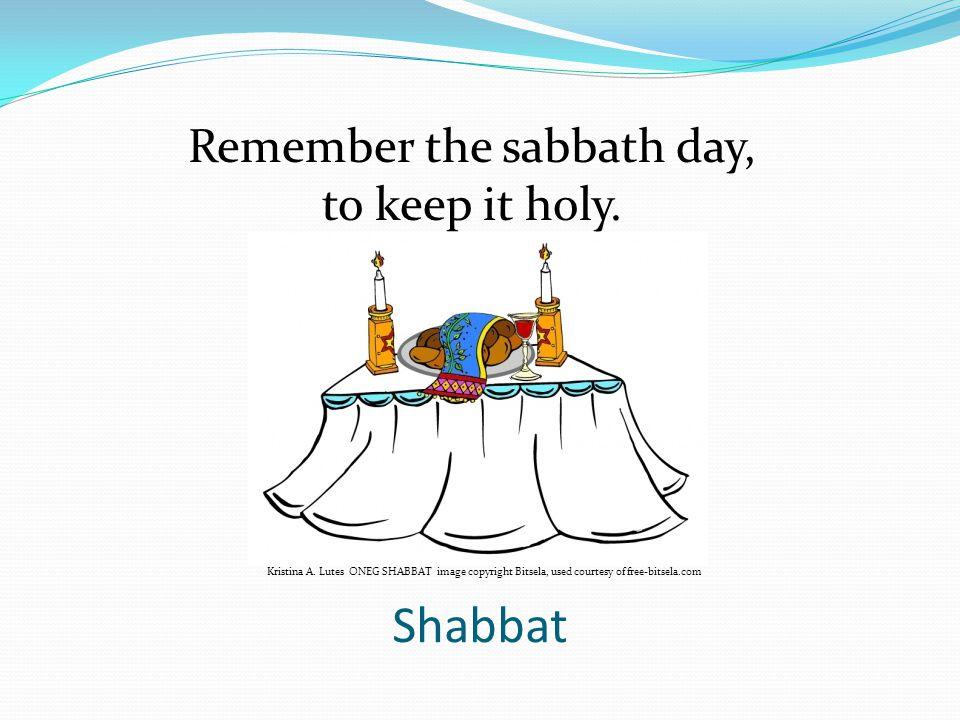 Shabbat Kristina A. Lutes ONEG SHABBAT image copyright Bitsela, used courtesy of free-bitsela.com Remember the sabbath day, to keep it holy.