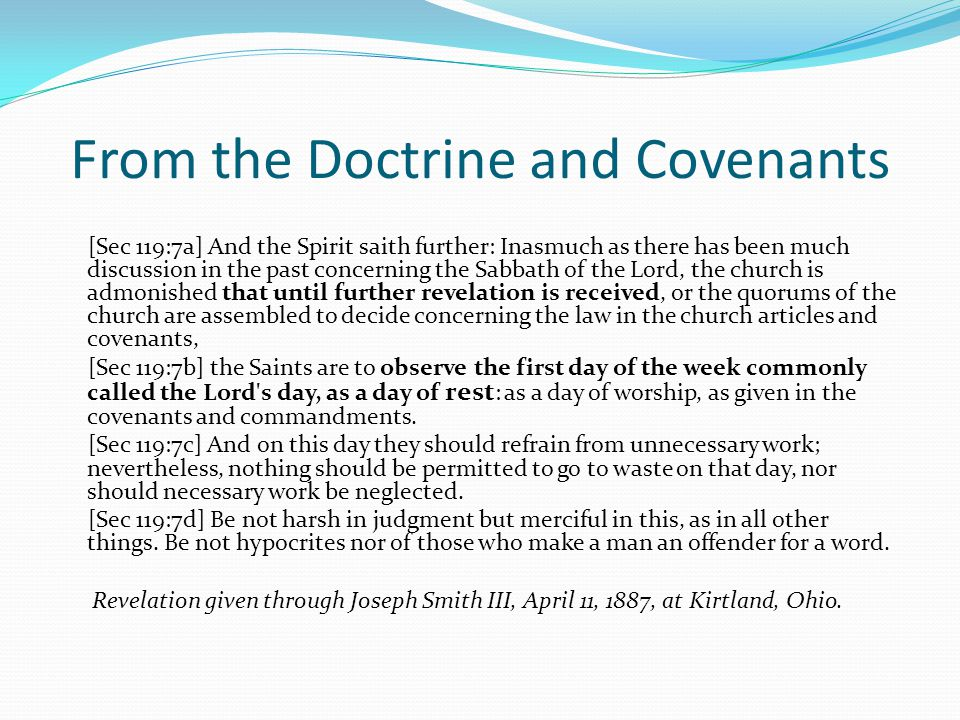 From the Doctrine and Covenants [Sec 119:7a] And the Spirit saith further: Inasmuch as there has been much discussion in the past concerning the Sabbath of the Lord, the church is admonished that until further revelation is received, or the quorums of the church are assembled to decide concerning the law in the church articles and covenants, [Sec 119:7b] the Saints are to observe the first day of the week commonly called the Lord s day, as a day of rest : as a day of worship, as given in the covenants and commandments.