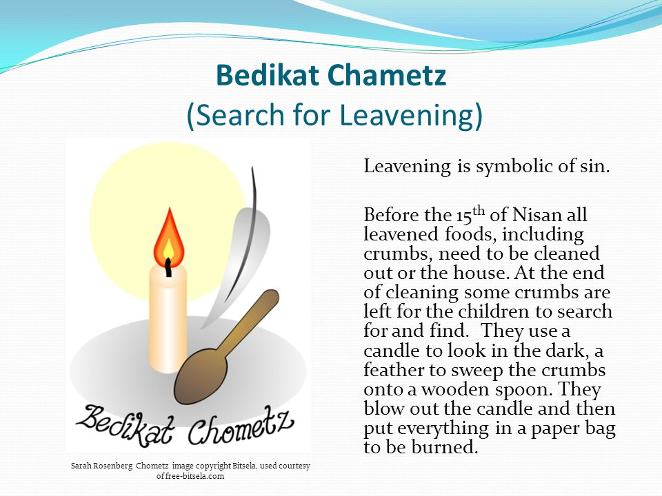 Bedikat Chametz (Search for Leavening) Leavening is symbolic of sin.