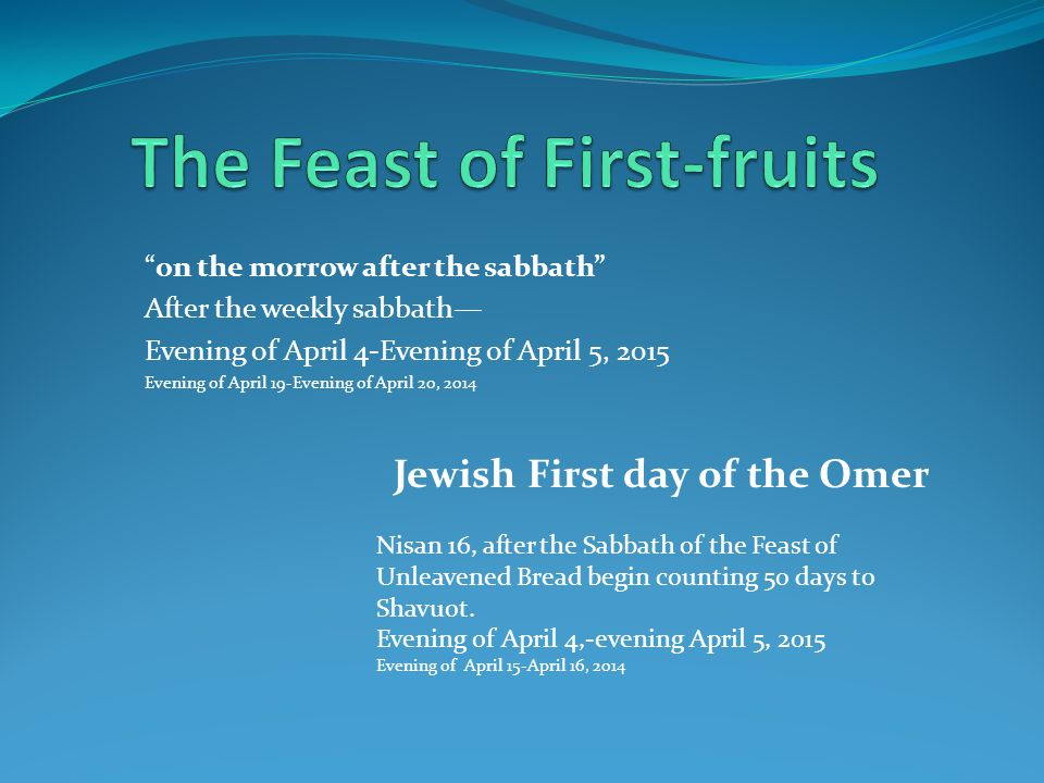 on the morrow after the sabbath After the weekly sabbath— Evening of April 4-Evening of April 5, 2015 Evening of April 19-Evening of April 20, 2014 Jewish First day of the Omer Nisan 16, after the Sabbath of the Feast of Unleavened Bread begin counting 50 days to Shavuot.