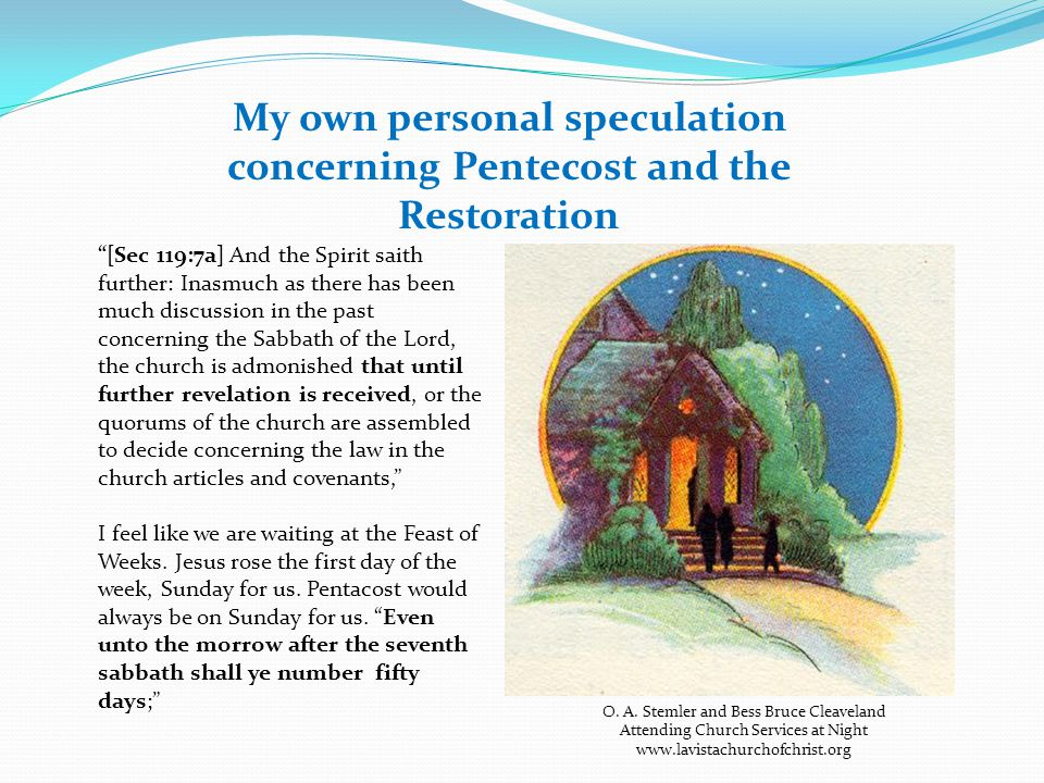 My own personal speculation concerning Pentecost and the Restoration [Sec 119:7a] And the Spirit saith further: Inasmuch as there has been much discussion in the past concerning the Sabbath of the Lord, the church is admonished that until further revelation is received, or the quorums of the church are assembled to decide concerning the law in the church articles and covenants, I feel like we are waiting at the Feast of Weeks.