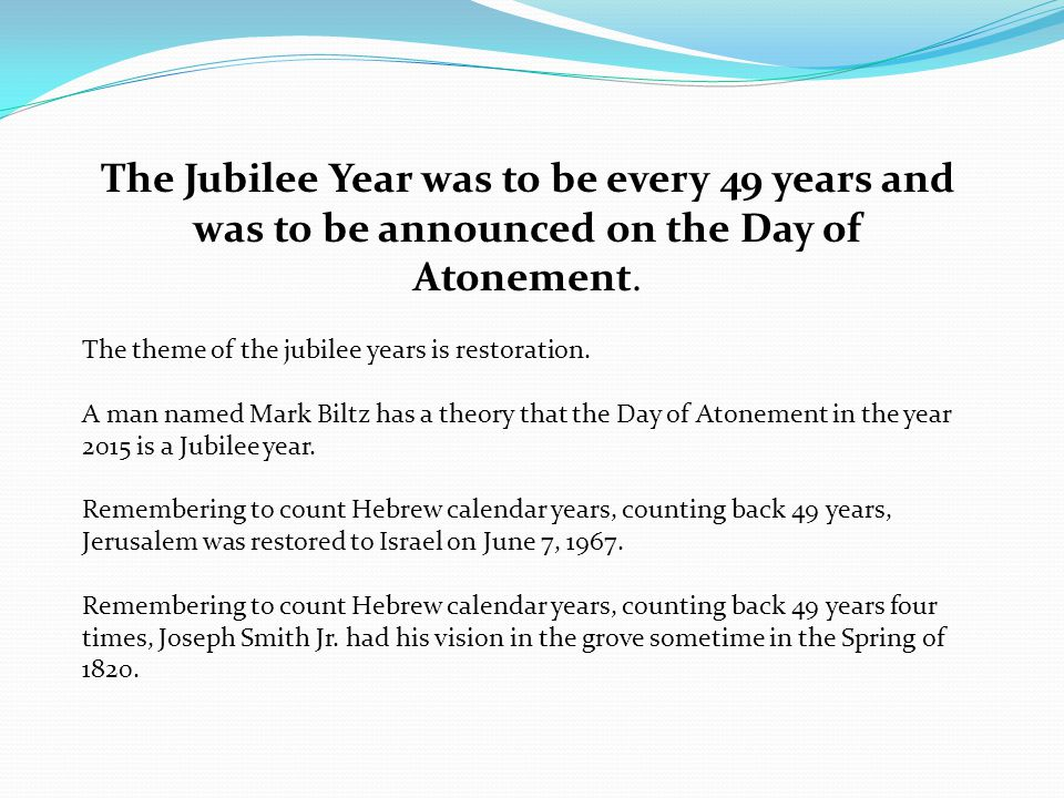 The Jubilee Year was to be every 49 years and was to be announced on the Day of Atonement.