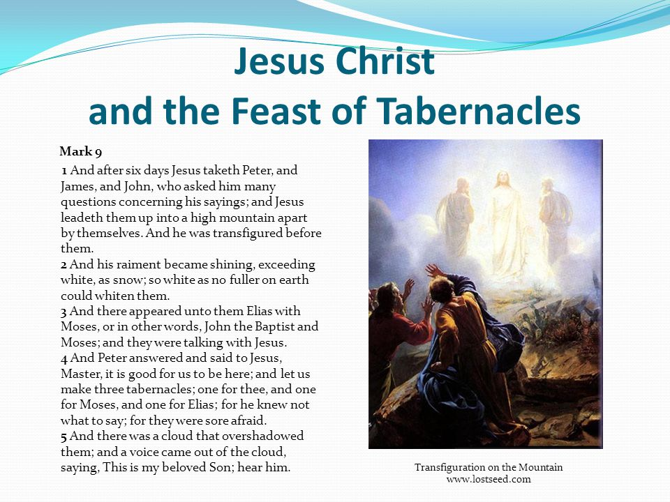 Jesus Christ and the Feast of Tabernacles Mark 9 1 And after six days Jesus taketh Peter, and James, and John, who asked him many questions concerning his sayings; and Jesus leadeth them up into a high mountain apart by themselves.