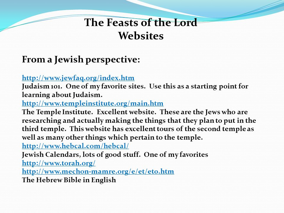The Feasts of the Lord Websites From a Jewish perspective: http://www.jewfaq.org/index.htm Judaism 101.