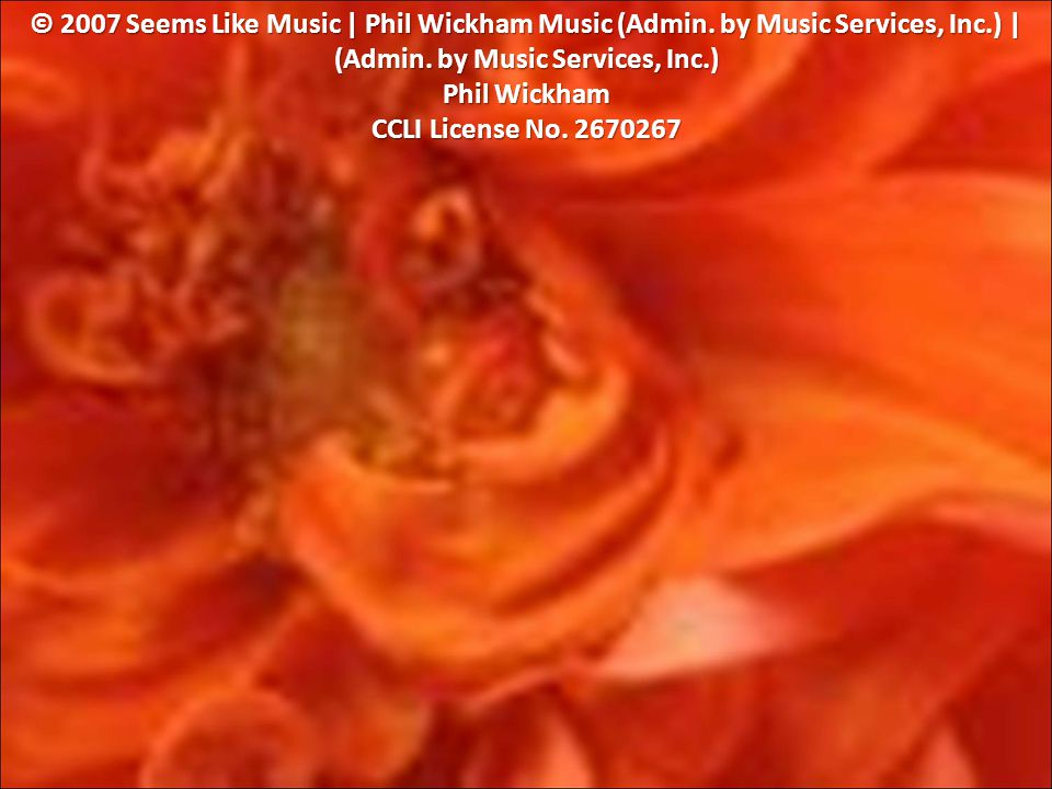 © 2007 Seems Like Music | Phil Wickham Music (Admin.