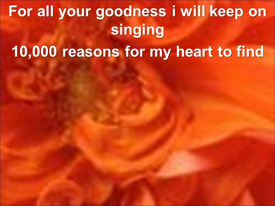 For all your goodness i will keep on singing 10,000 reasons for my heart to find