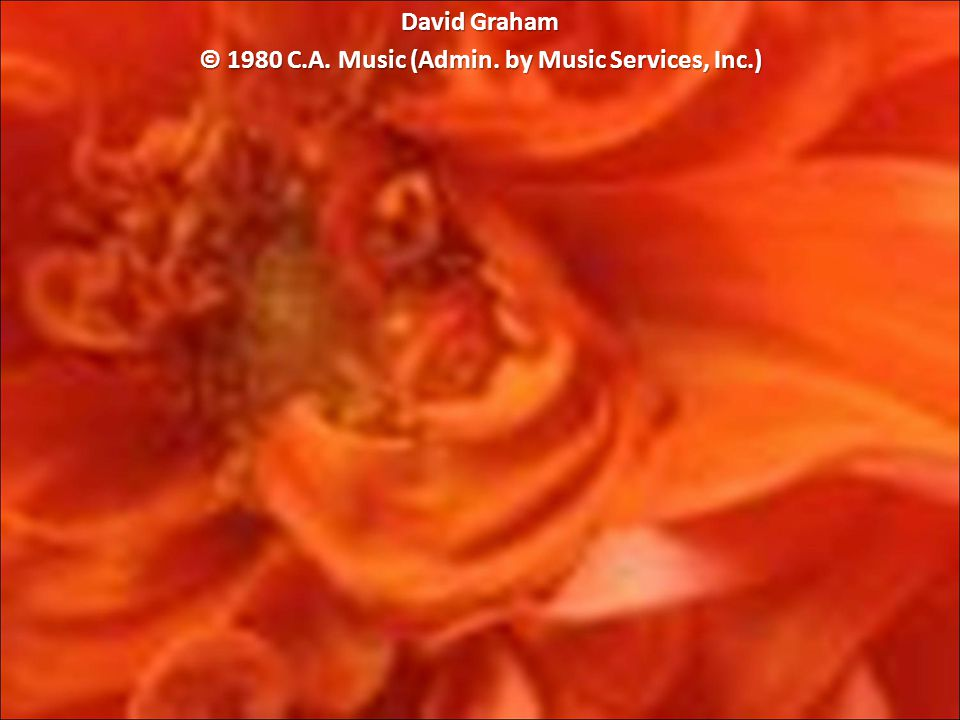 David Graham © 1980 C.A. Music (Admin. by Music Services, Inc.)