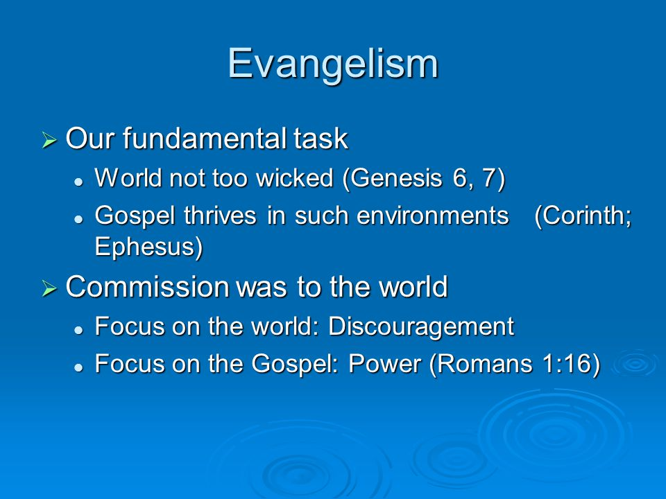 Evangelism  Our fundamental task World not too wicked (Genesis 6, 7) World not too wicked (Genesis 6, 7) Gospel thrives in such environments (Corinth; Ephesus) Gospel thrives in such environments (Corinth; Ephesus)  Commission was to the world Focus on the world: Discouragement Focus on the world: Discouragement Focus on the Gospel: Power (Romans 1:16) Focus on the Gospel: Power (Romans 1:16)