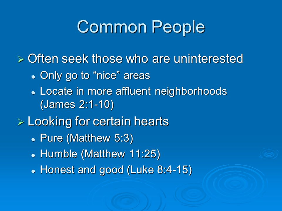 Common People  Often seek those who are uninterested Only go to nice areas Only go to nice areas Locate in more affluent neighborhoods (James 2:1-10) Locate in more affluent neighborhoods (James 2:1-10)  Looking for certain hearts Pure (Matthew 5:3) Pure (Matthew 5:3) Humble (Matthew 11:25) Humble (Matthew 11:25) Honest and good (Luke 8:4-15) Honest and good (Luke 8:4-15)