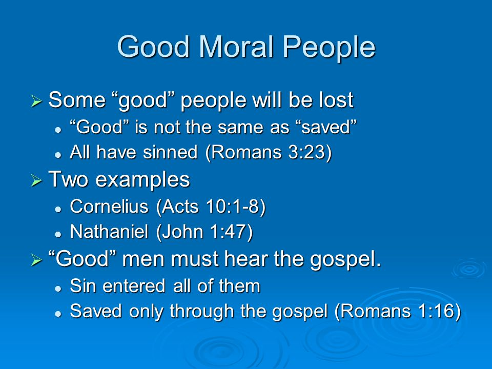Good Moral People  Some good people will be lost Good is not the same as saved Good is not the same as saved All have sinned (Romans 3:23) All have sinned (Romans 3:23)  Two examples Cornelius (Acts 10:1-8) Cornelius (Acts 10:1-8) Nathaniel (John 1:47) Nathaniel (John 1:47)  Good men must hear the gospel.
