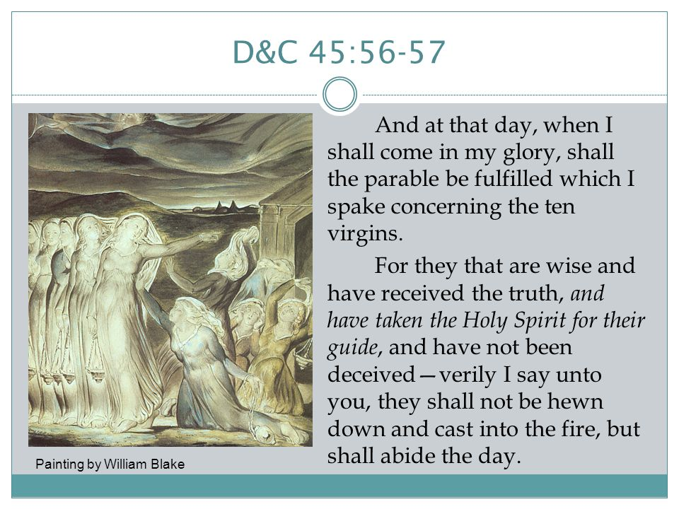D&C 45:56-57 And at that day, when I shall come in my glory, shall the parable be fulfilled which I spake concerning the ten virgins.