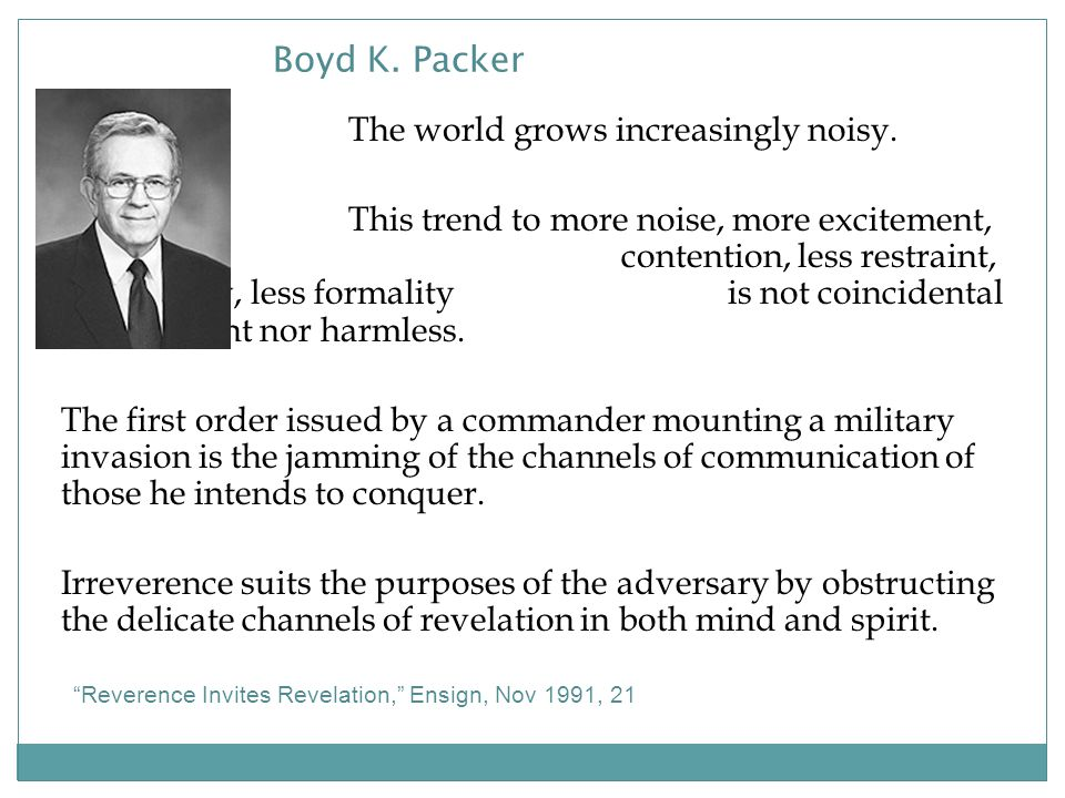 Boyd K. Packer The world grows increasingly noisy.