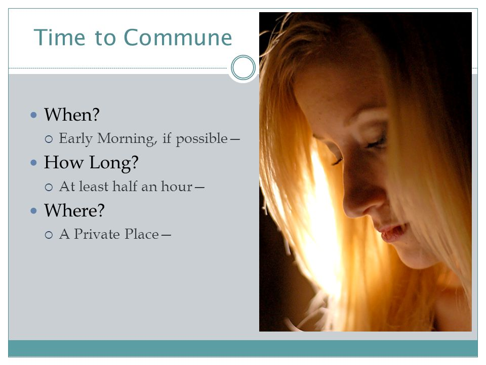 Time to Commune When.  Early Morning, if possible— How Long.