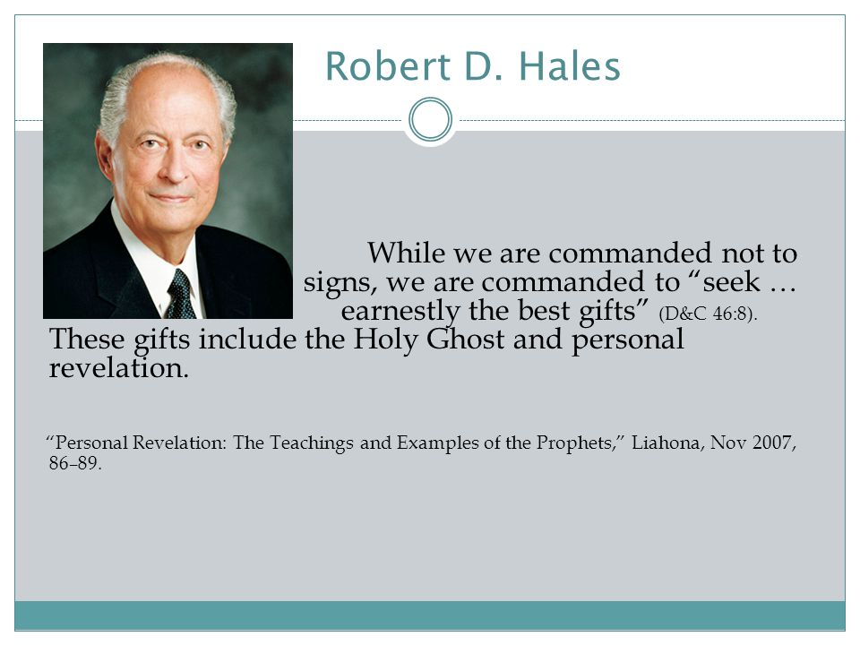 "Robert D. Hales While we are commanded not to seek after signs, we are commanded to ""seek … earnestly the best gifts"" (D&C 46:8). These gifts include"