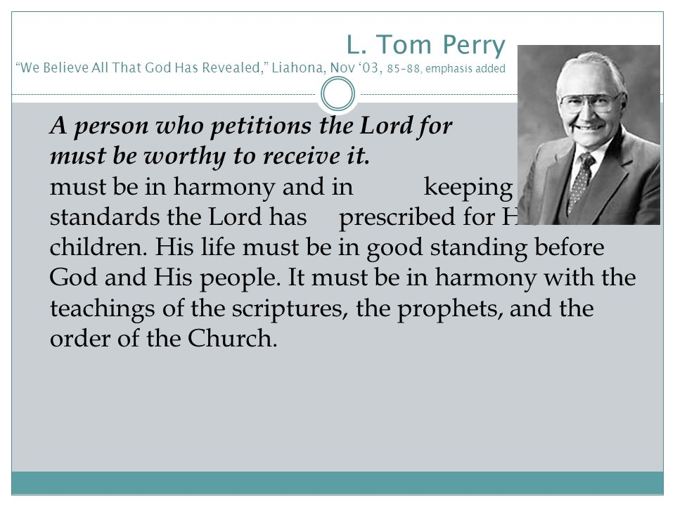"L. Tom Perry ""We Believe All That God Has Revealed,"" Liahona, Nov '03, 85–88, emphasis added A person who petitions the Lord for guidance must be wort"