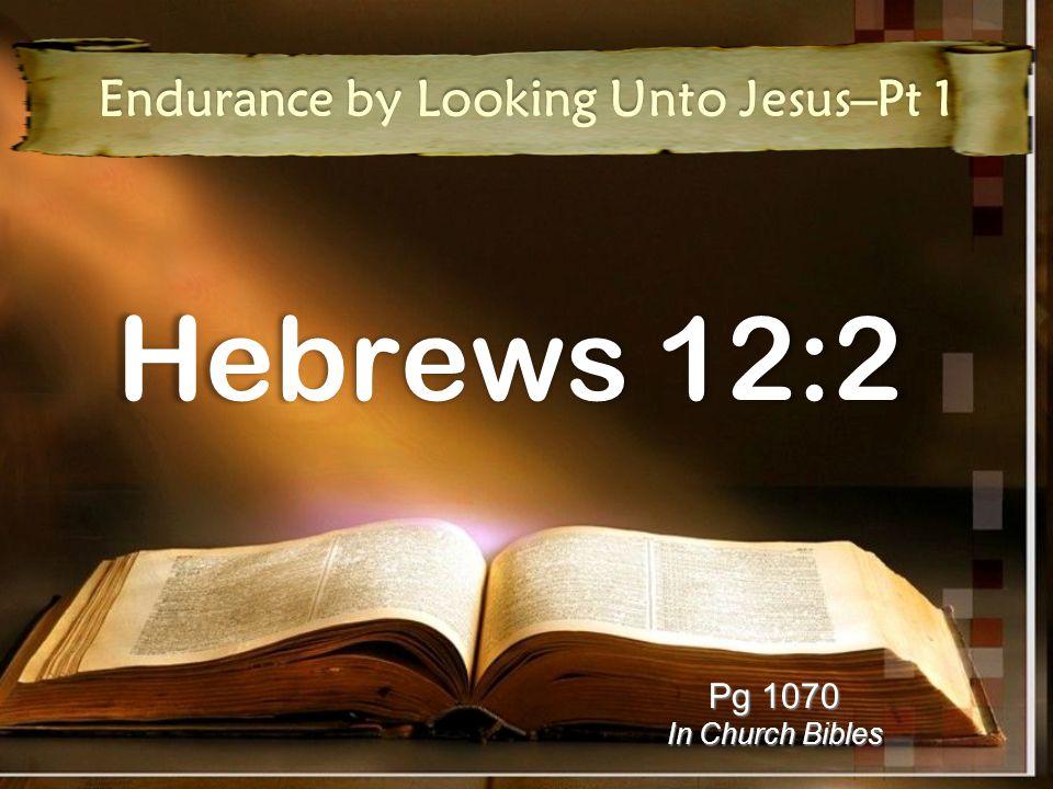 Hebrews 12:2 Endurance by Looking Unto Jesus–Pt 1 Pg 1070 In Church Bibles