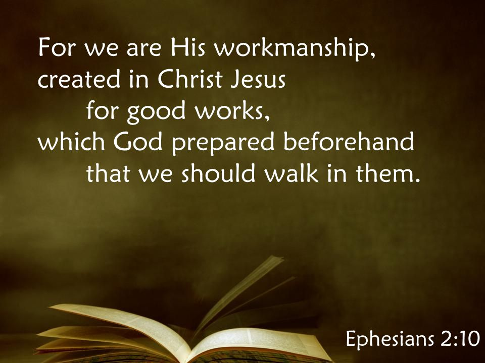 Ephesians 2:10 For we are His workmanship, created in Christ Jesus for good works, which God prepared beforehand that we should walk in them.