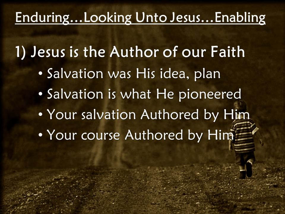 Enduring…Looking Unto Jesus…Enabling 1)Jesus is the Author of our Faith Salvation was His idea, plan Salvation was His idea, plan Salvation is what He pioneered Salvation is what He pioneered Your salvation Authored by Him Your salvation Authored by Him Your course Authored by Him Your course Authored by Him