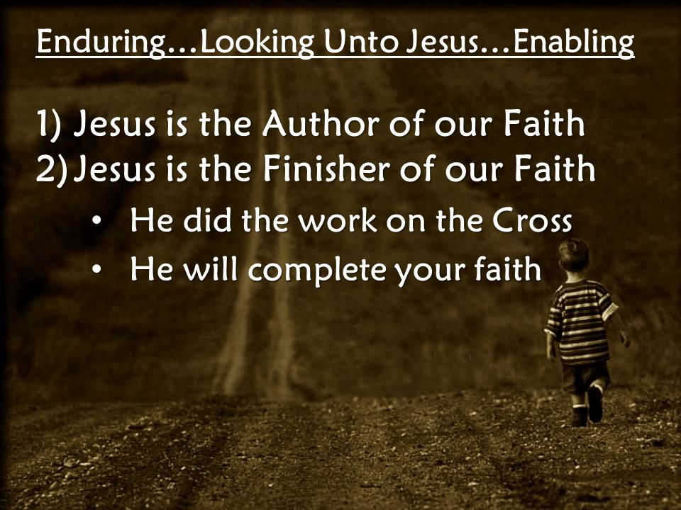 Enduring…Looking Unto Jesus…Enabling 1)Jesus is the Author of our Faith 2)Jesus is the Finisher of our Faith He did the work on the Cross He did the work on the Cross He will complete your faith He will complete your faith