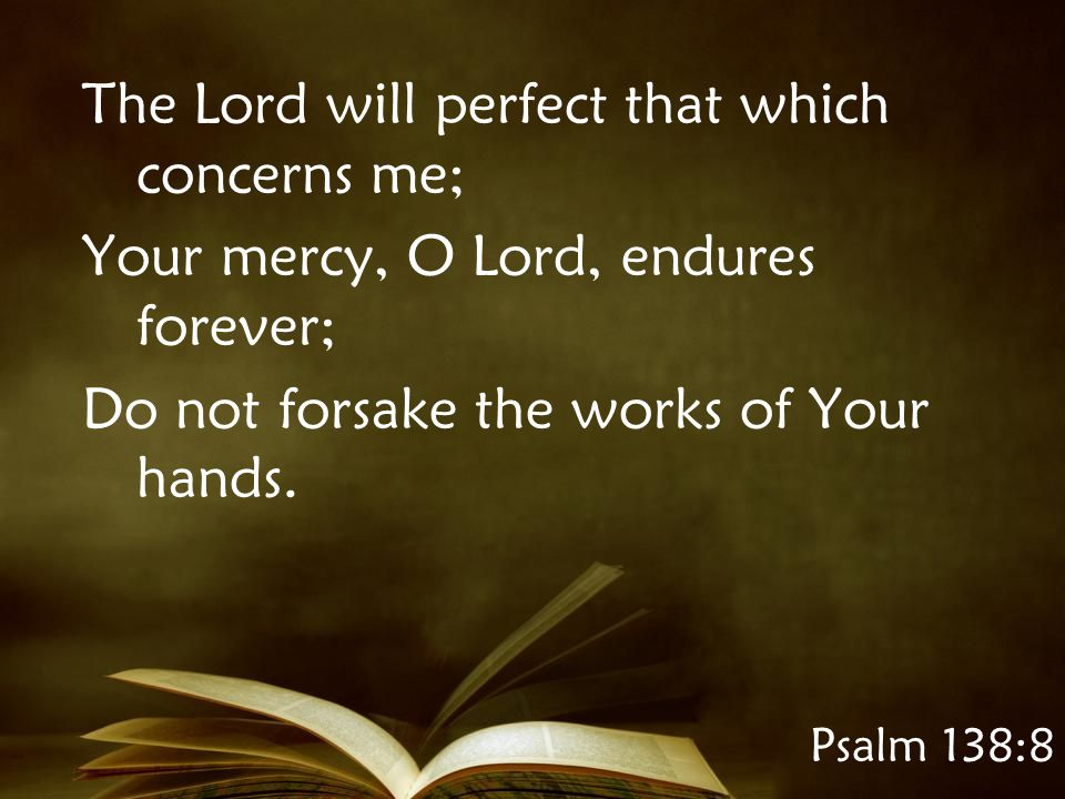 Psalm 138:8 The Lord will perfect that which concerns me; Your mercy, O Lord, endures forever; Do not forsake the works of Your hands.