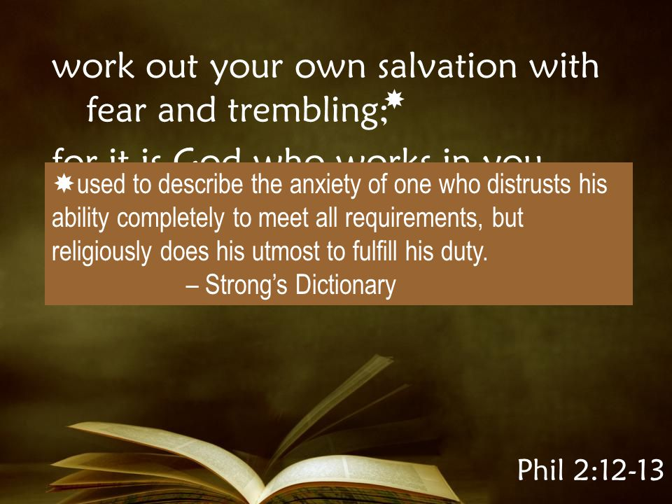 Phil 2:12-13 work out your own salvation with fear and trembling; for it is God who works in you both to will and to do for His good pleasure.
