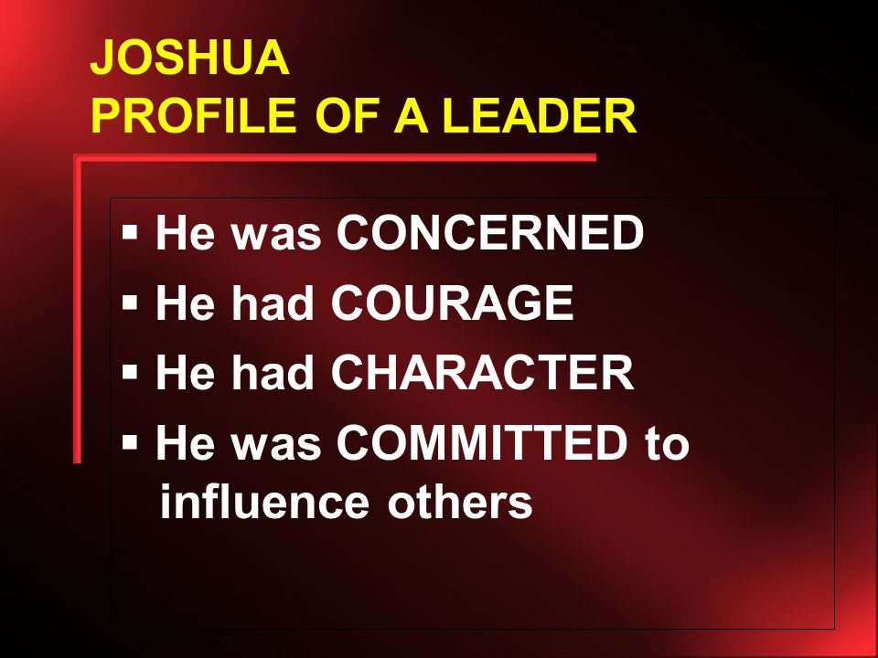 He was CONCERNED  He had COURAGE  He had CHARACTER  He was COMMITTED to influence others JOSHUA PROFILE OF A LEADER
