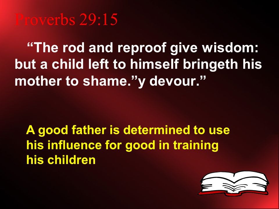 Proverbs 29:15 The rod and reproof give wisdom: but a child left to himself bringeth his mother to shame. y devour. A good father is determined to use his influence for good in training his children