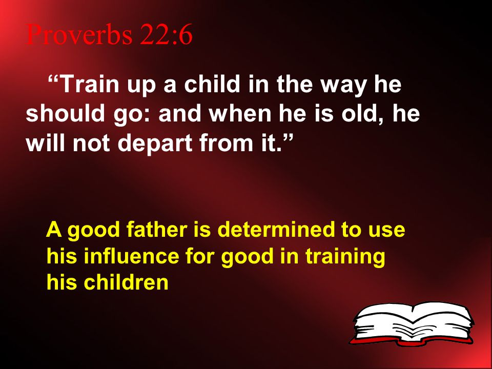 Proverbs 22:6 Train up a child in the way he should go: and when he is old, he will not depart from it. A good father is determined to use his influence for good in training his children