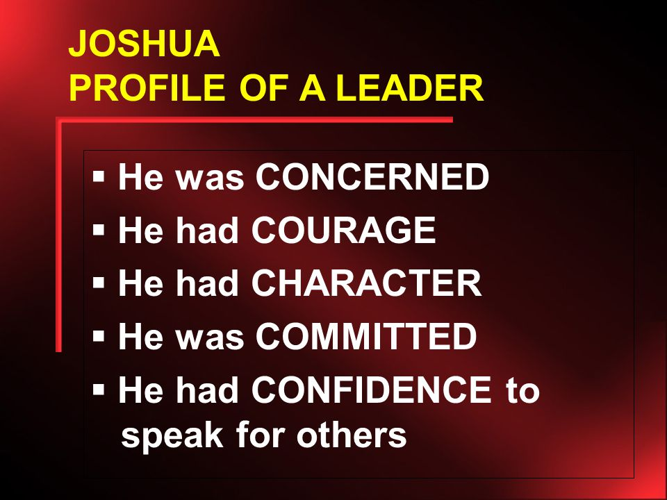  He was CONCERNED  He had COURAGE  He had CHARACTER  He was COMMITTED  He had CONFIDENCE to speak for others JOSHUA PROFILE OF A LEADER