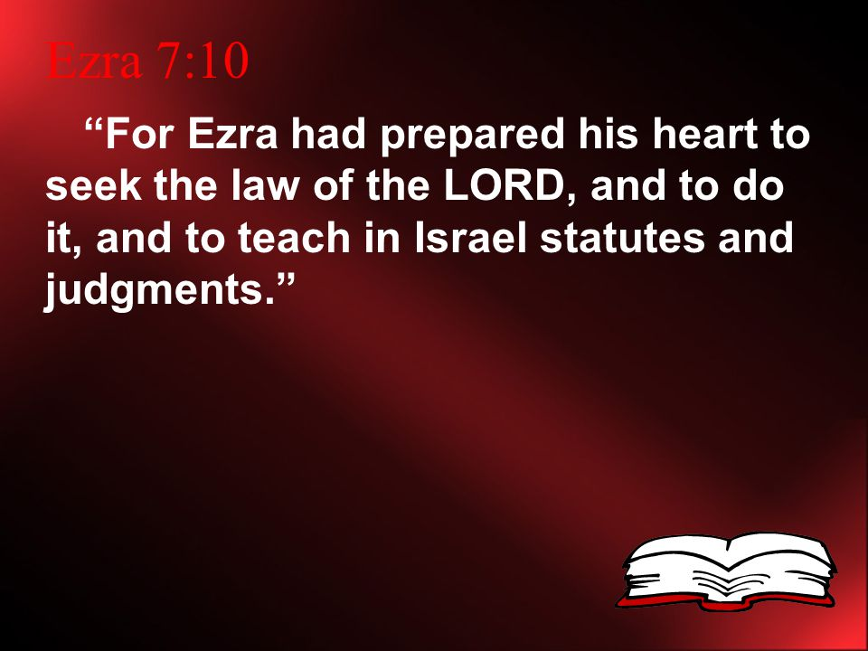 Ezra 7:10 For Ezra had prepared his heart to seek the law of the LORD, and to do it, and to teach in Israel statutes and judgments.