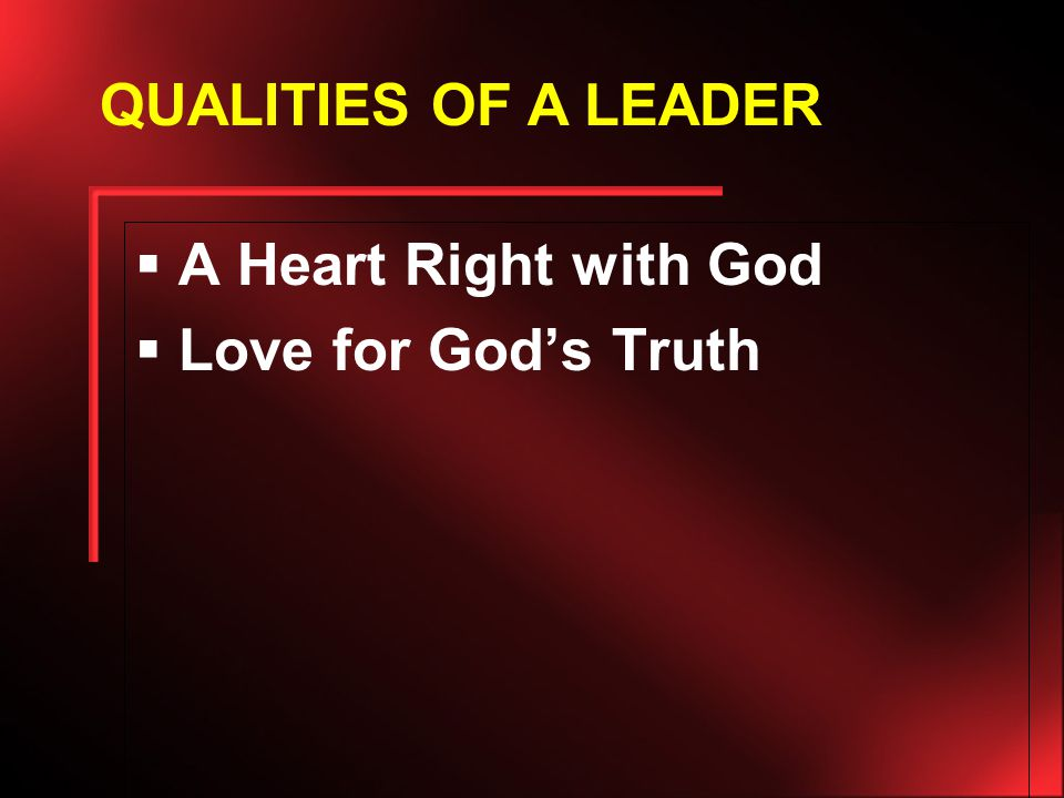  A Heart Right with God  Love for God's Truth QUALITIES OF A LEADER