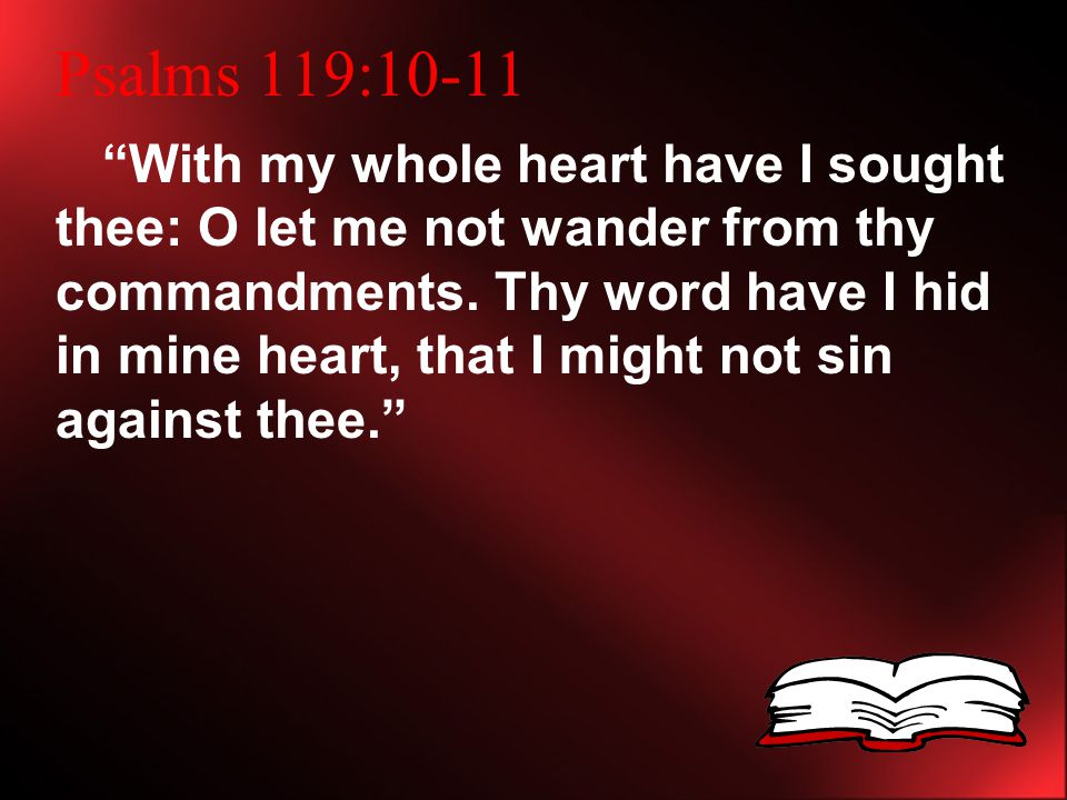 Psalms 119:10-11 With my whole heart have I sought thee: O let me not wander from thy commandments.