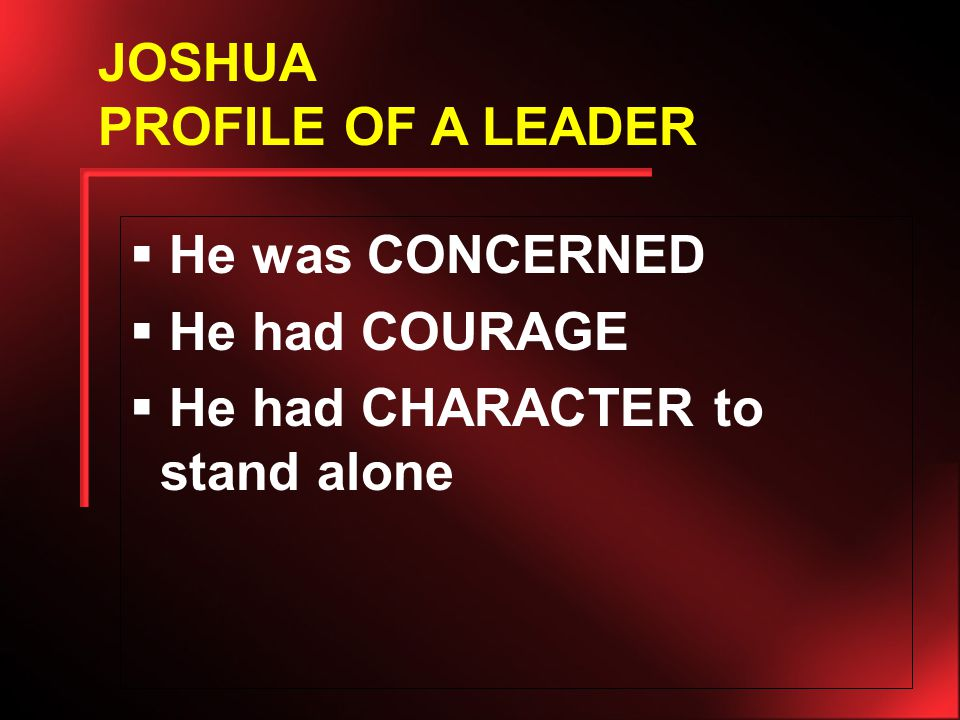  He was CONCERNED  He had COURAGE  He had CHARACTER to stand alone JOSHUA PROFILE OF A LEADER